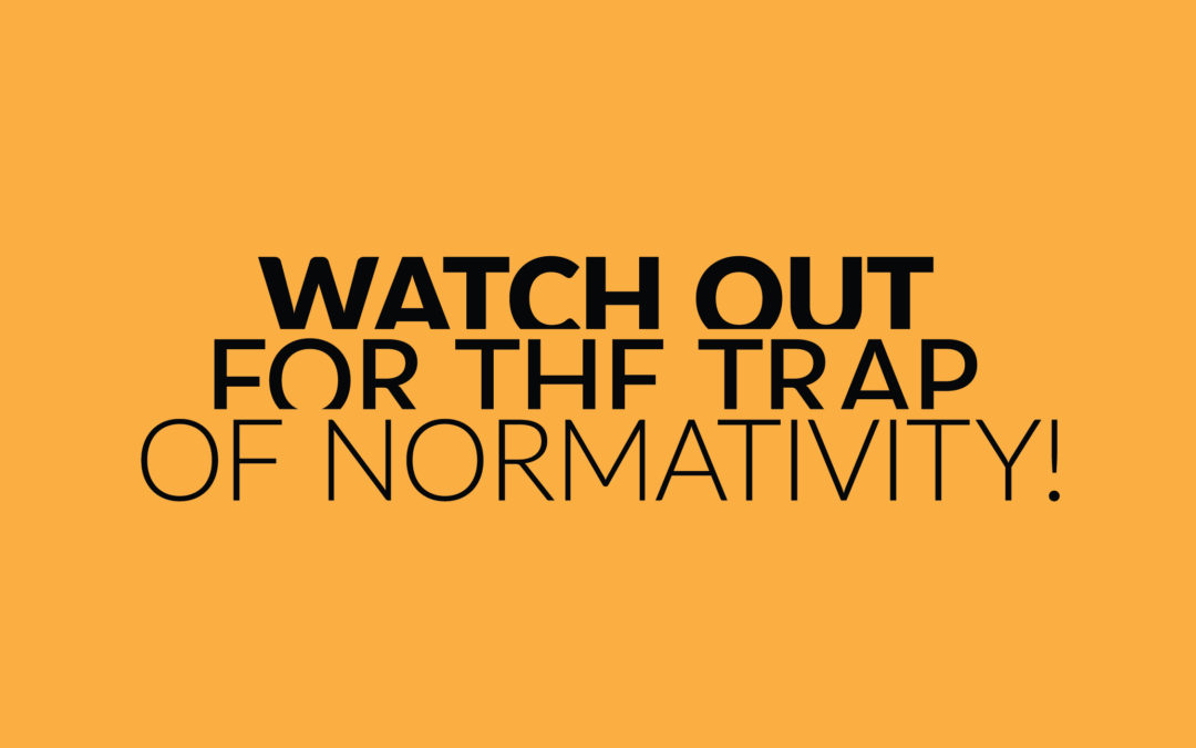 Watch out for the trap of normativity!